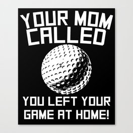 Your Mom Called You Left Your Game At Home Golf Canvas Print