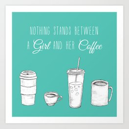 Nothing stands between a girl and her coffee- Art Print