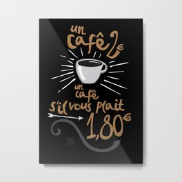UN CAFÉ, S'IL VOUS PLAÎT Metal Print