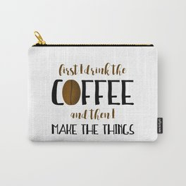 First I Drink The Coffee And Then I Make The Things Carry-All Pouch