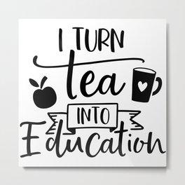 I Turn Tea Into Education Metal Print