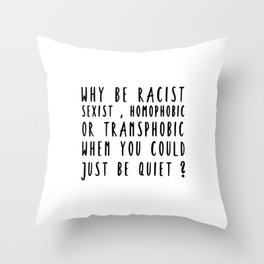 why be racist sexist homophobic Throw Pillow