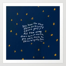 """""""See How The Stars Shine So Brightly Above You? All The Way Down Here On Earth, You Were Made To Shine Brightly, Too."""" Art Print"""