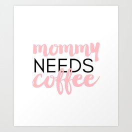 Mommy Needs Coffee Art Print