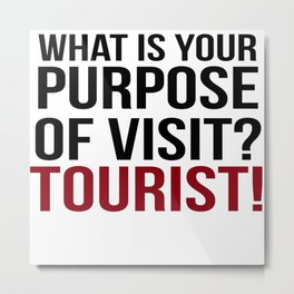 What Is Your Purpose Of Visit?Tourist! Metal Print