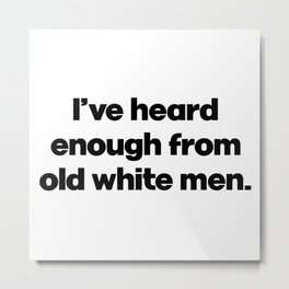 I've Heard Enough From Old White Men. Anti Donald Trump. Impeachment Metal Print