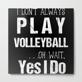 I Don't Always Play Volleyball Oh Wait Yes I Do Metal Print
