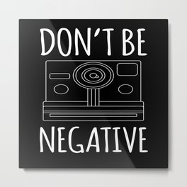 Dont Be Negative Photography Photographer Photo Metal Print