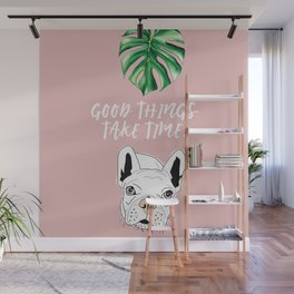 Good things take time.  Frenchie Wall Mural