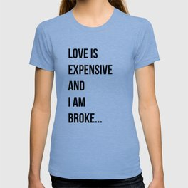 Love is expensive and I am broke... T-shirt