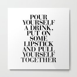 Pour Yourself a Drink, Put on Some Lipstick and Pull Yourself Together black-white home wall decor Metal Print