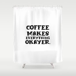 Coffee makes everything okayer | gift Shower Curtain