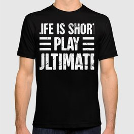 Life Is Short - Play Ultimate Frisbee T-shirt