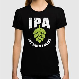 Funny Beer Drinker's Gift IPA Lot When I Drink T-shirt