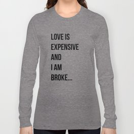 Love is expensive and I am broke... Long Sleeve T-shirt