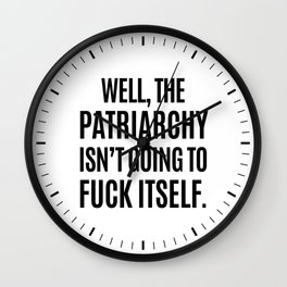 Well, The Patriarchy Isn't Going To Fuck Itself Wall Clock