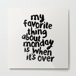 My Favorite Thing About Monday is When It's Over Metal Print
