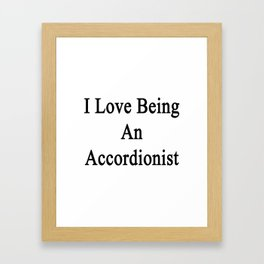 I Love Being An Accordionist  Framed Art Print