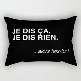 JE DIS ÇA, JE DIS RIEN.  ...alors tais-toi ! Rectangular Pillow