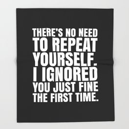 There's No Need To Repeat Yourself. I Ignored You Just Fine the First Time. (Black & White) Throw Blanket