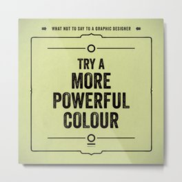 "What not to say to a graphic designer. - ""Powerful colour"" Metal Print"