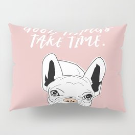 Good things take time.  Frenchie Pillow Sham
