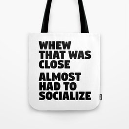 Whew That Was Close Almost Had To Socialize Tote Bag