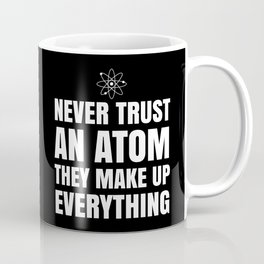 NEVER TRUST AN ATOM THEY MAKE UP EVERYTHING (Black & White) Coffee Mug
