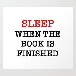 sleep when the book is finished Art Print