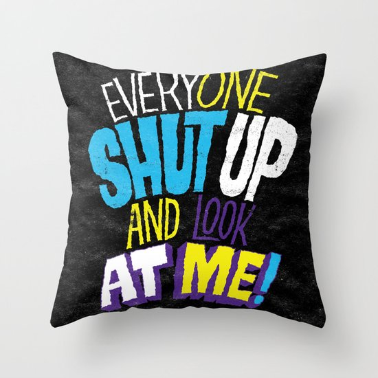 EVERYONE SHUT UP AND LOOK AT ME Throw Pillow