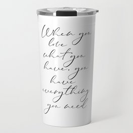 When You Love What You Have, You Have Everything You Need, Printable Art Travel Mug