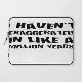 I Haven't Exaggerated In Like A Million Years Laptop Sleeve