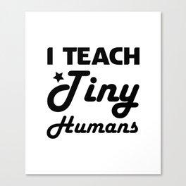 I Teach Tiny Humans Teacher Gifts Canvas Print