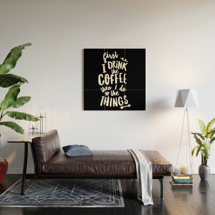 First I Drink the Coffee then I Do the Things black-white coffee shop  poster design home wall decor Wood Wall Art by themotivatedtype
