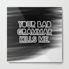Your bad grammar kills me. Metal Print