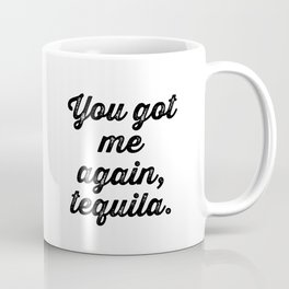 You Got Me Again Tequila Coffee Mug