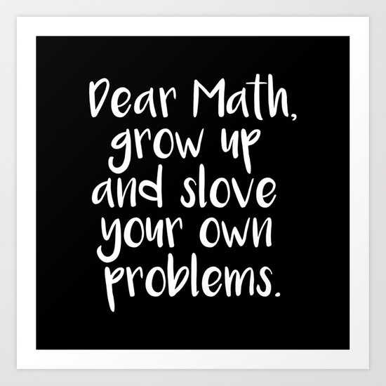 Dear Math, Grow Up And Solve Your Own Problems Art Print ...