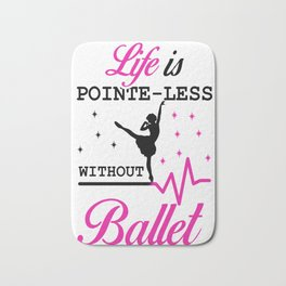 Life is pointe-less without  ballet Bath Mat