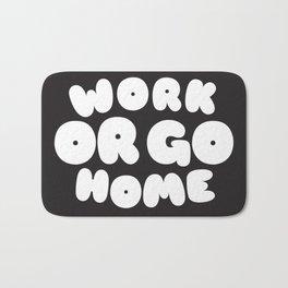 Work or go home Bath Mat