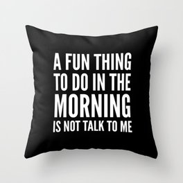 A Fun Thing To Do In The Morning Is Not Talk To Me (Black & White) Throw Pillow