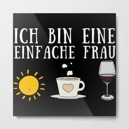 Ich bin eine einfache Frau, Kaffee, Wein Metal Print