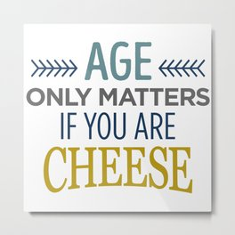 AGE ONLY MATTERS IF YOU ARE CHEESE Metal Print