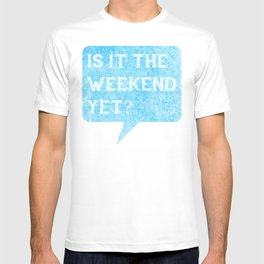 Is it the weekend yet? T-shirt