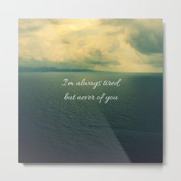 I'm always tired, but never of you Metal Print