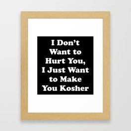 I don't want to hurt you, I just want to make you Kosher (Light) Framed Art Print