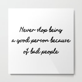 Never stop being a good person because of bad people Metal Print