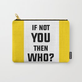 If Not You Then Who? Carry-All Pouch