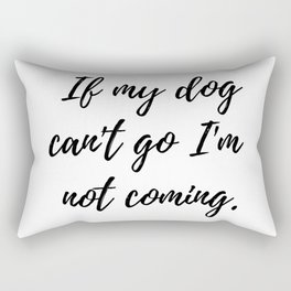 If my dog can't go I'm not coming. Rectangular Pillow