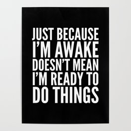 Just Because I'm Awake Doesn't Mean I'm Ready To Do Things (Black & White) Poster