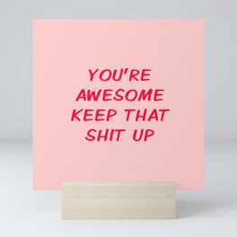 You're Awesome Keep That Shit Up Mini Art Print